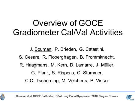 Bouman et al, GOCE Calibration, ESA Living Planet Symposium 2010, Bergen, Norway Overview of GOCE Gradiometer Cal/Val Activities J. Bouman, P. Brieden,