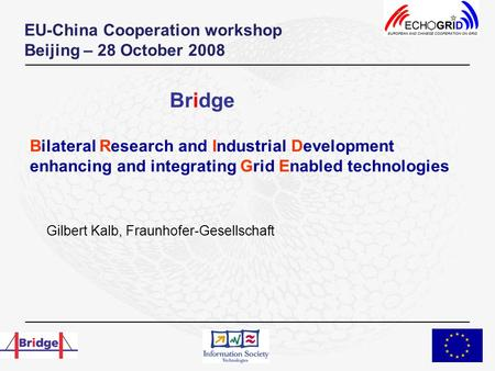 Bilateral Research and Industrial Development enhancing and integrating Grid Enabled technologies Gilbert Kalb, Fraunhofer-Gesellschaft EU-China Cooperation.