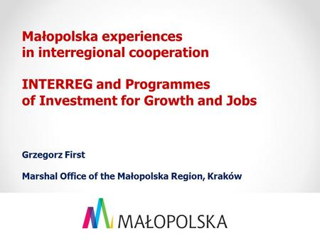 Małopolska experiences in interregional cooperation INTERREG and Programmes of Investment for Growth and Jobs Grzegorz First Marshal Office of the Małopolska.