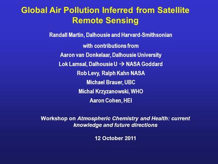 Global Air Pollution Inferred from Satellite Remote Sensing Randall Martin, Dalhousie and Harvard-Smithsonian with contributions from Aaron van Donkelaar,