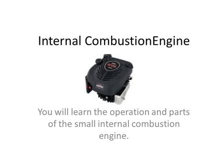 Internal CombustionEngine You will learn the operation and parts of the small internal combustion engine.
