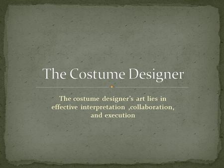 The costume designer's art lies in effective interpretation,collaboration, and execution.