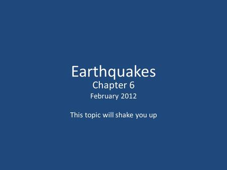 Earthquakes Chapter 6 February 2012 This topic will shake you up.