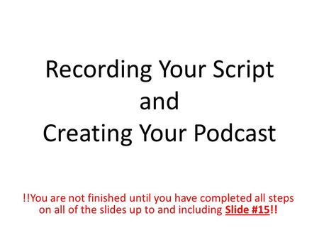 Recording Your Script and Creating Your Podcast !!You are not finished until you have completed all steps on all of the slides up to and including Slide.