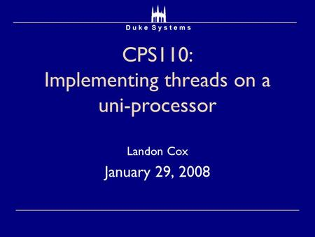 CPS110: Implementing threads on a uni-processor Landon Cox January 29, 2008.