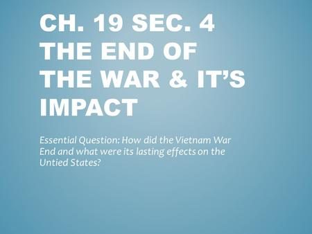 CH. 19 SEC. 4 THE END OF THE WAR & IT'S IMPACT Essential Question: How did the Vietnam War End and what were its lasting effects on the Untied States?