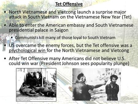 Tet Offensive North Vietnamese and Vietcong launch a surprise major attack in South Vietnam on the Vietnamese New Year (Tet) Able to enter the American.
