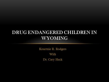 Kourtnie R. Rodgers With Dr. Cary Heck DRUG ENDANGERED CHILDREN IN WYOMING.