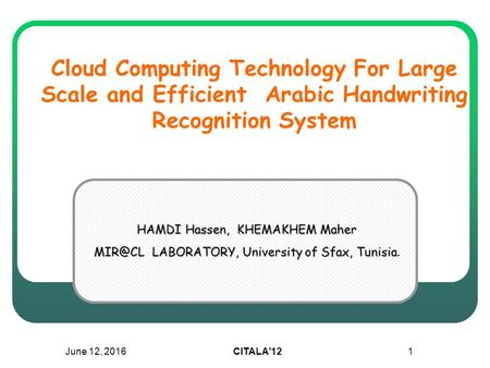 June 12, 2016CITALA'121 Cloud Computing Technology For Large Scale and Efficient Arabic Handwriting Recognition System HAMDI Hassen, KHEMAKHEM Maher