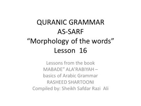 "QURANIC GRAMMAR AS-SARF ""Morphology of the words"" Lesson 16 Lessons from the book MABADE"" ALA'RABIYAH – basics of Arabic Grammar RASHEED SHARTOONI Compiled."