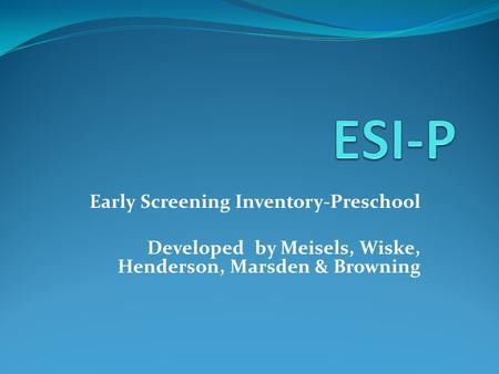Early Screening Inventory-Preschool Developed by Meisels, Wiske, Henderson, Marsden & Browning.