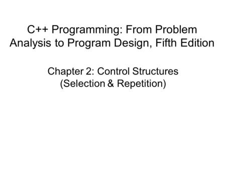 C++ Programming: From Problem Analysis to Program Design, Fifth Edition Chapter 2: Control Structures (Selection & Repetition)
