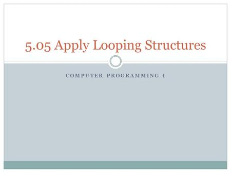 COMPUTER PROGRAMMING I 5.05 Apply Looping Structures.