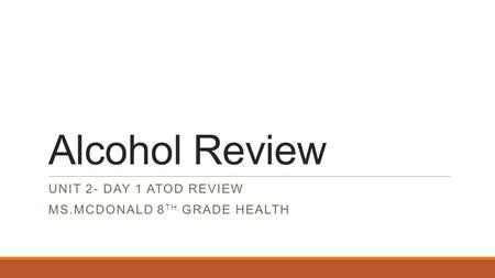 Alcohol Review UNIT 2- DAY 1 ATOD REVIEW MS.MCDONALD 8 TH GRADE HEALTH.
