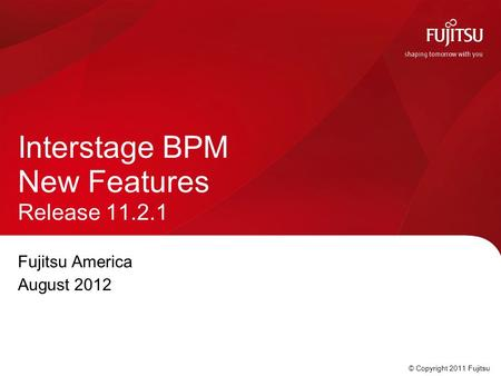 © Copyright 2011 Fujitsu Fujitsu America August 2012 Interstage BPM New Features Release 11.2.1.