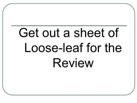 Get out a sheet of Loose-leaf for the Review. Super Science Review Time!