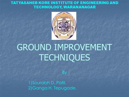 TATYASAHEB KORE INSTITUTE OF ENGINEERING AND TECHNOLOGY, WARANANAGAR GROUND IMPROVEMENT TECHNIQUES By 1)Sourabh D. Patil. 2)Ganga H. Tepugade.