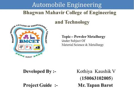 Automobile Engineering Bhagwan Mahavir College of Engineering and Technology Developed By :- Kothiya Kaushik V (150063102005) Project Guide :- Mr. Tapan.