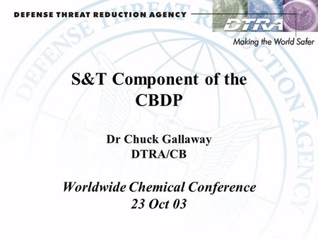 S&T Component of the CBDP Dr Chuck Gallaway DTRA/CB Worldwide Chemical Conference 23 Oct 03.