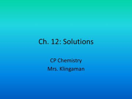 Ch. 12: Solutions CP Chemistry Mrs. Klingaman. 1. Define Soluble- Capable of being dissolved 2. Define Solution- A homogeneous mixture of two or more.