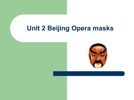 Unit 2 Beijing Opera masks. Background information With its fascinating and artistic accompanying music, singing and costumes, the Peking Opera is China's.