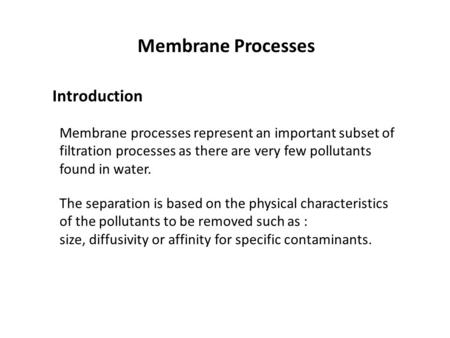 Membrane Processes Introduction Membrane processes represent an important subset of filtration processes as there are very few pollutants found in water.
