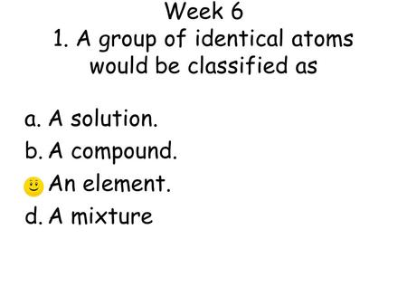 Week 6 1. A group of identical atoms would be classified as a.A solution. b.A compound. c.An element. d.A mixture.