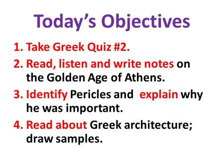 Today's Objectives 1.Take Greek Quiz #2. 2.Read, listen and write notes on the Golden Age of Athens. 3.Identify Pericles and explain why he was important.