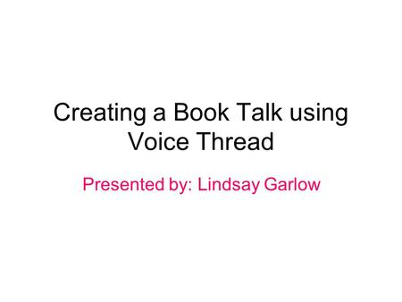 Creating a Book Talk using Voice Thread Presented by: Lindsay Garlow.