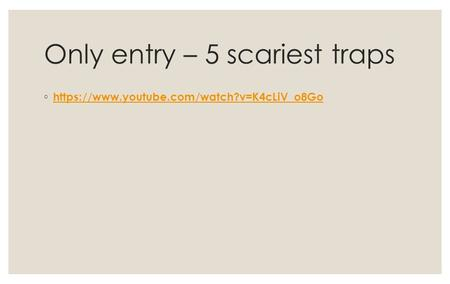Only entry – 5 scariest traps ◦ https://www.youtube.com/watch?v=K4cLiV_o8Go https://www.youtube.com/watch?v=K4cLiV_o8Go.