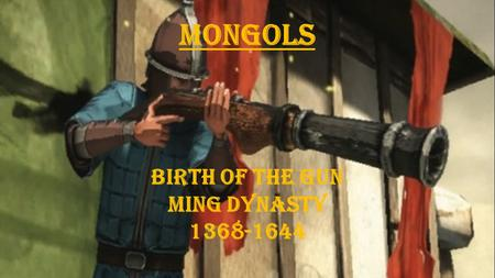 Mongols Birth of the Gun Ming Dynasty 1368-1644.  6.H.2 Understand the political, economic and/or social significance of historical events, issues, individuals.