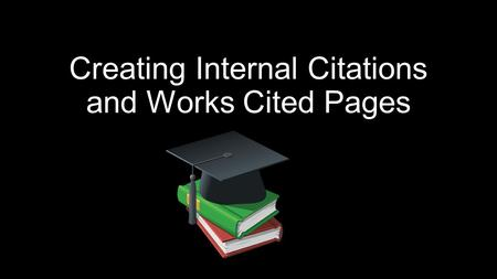 Creating Internal Citations and Works Cited Pages.