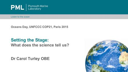 Setting the Stage: What does the science tell us? Dr Carol Turley OBE Oceans Day, UNFCCC COP21, Paris 2015.