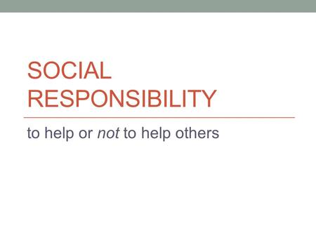 SOCIAL RESPONSIBILITY to help or not to help others.
