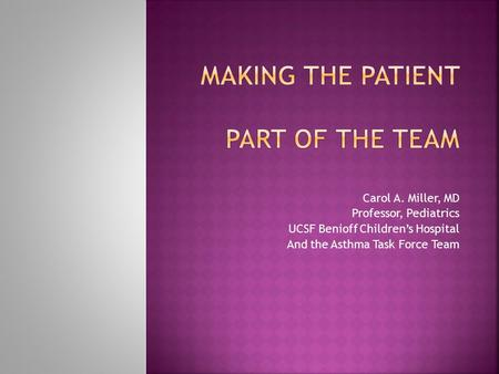 Carol A. Miller, MD Professor, Pediatrics UCSF Benioff Children's Hospital And the Asthma Task Force Team.