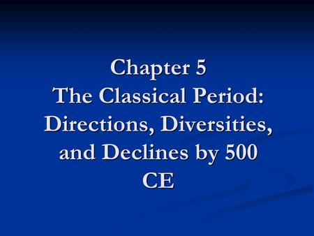 Chapter 5 The Classical Period: Directions, Diversities, and Declines by 500 CE.