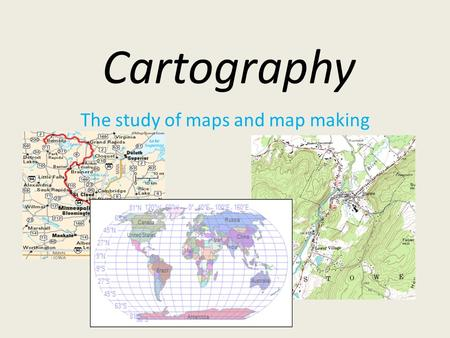 Cartography The study of maps and map making. Types of Map Projections.