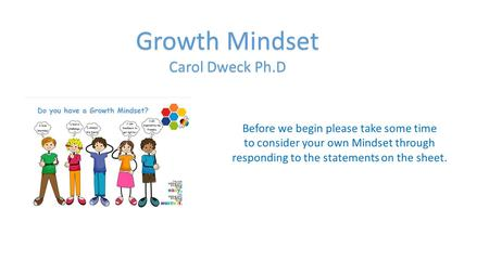 Growth Mindset Carol Dweck Ph.D Before we begin please take some time to consider your own Mindset through responding to the statements on the sheet.
