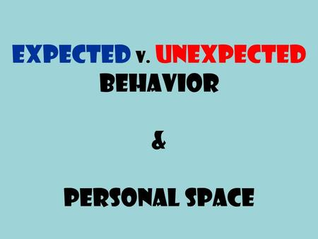 Expected v. Unexpected Behavior & Personal Space.