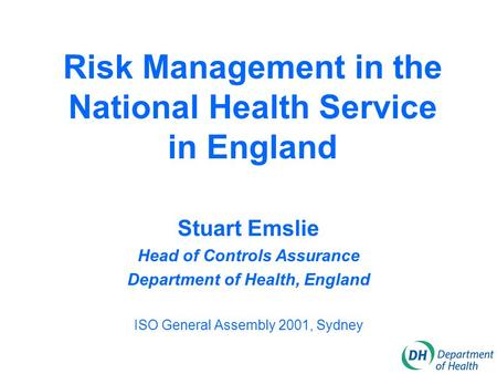 Risk Management in the National Health Service in England Stuart Emslie Head of Controls Assurance Department of Health, England ISO General Assembly 2001,
