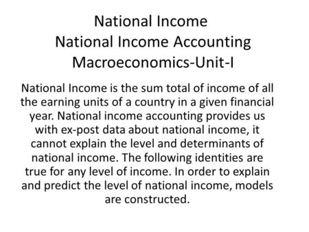 National Income National Income Accounting Macroeconomics-Unit-I National Income is the sum total of income of all the earning units of a country in a.