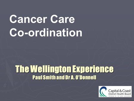 The Wellington Experience Paul Smith and Dr A. O'Donnell Cancer Care Co-ordination.