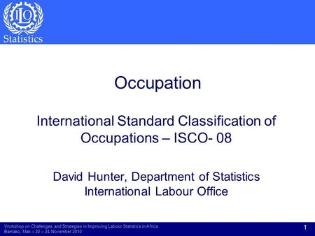 Occupation International Standard Classification of Occupations – ISCO- 08 David Hunter, Department of Statistics International Labour Office Workshop.