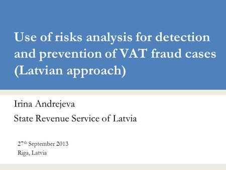 Use of risks analysis for detection and prevention of VAT fraud cases (Latvian approach) Irina Andrejeva State Revenue Service of Latvia 27 th September.