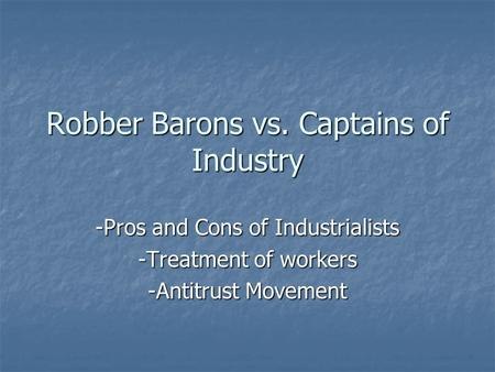 Robber Barons vs. Captains of Industry -Pros and Cons of Industrialists -Treatment of workers -Antitrust Movement.