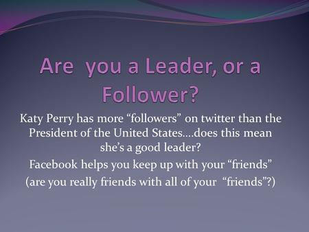 "Katy Perry has more ""followers"" on twitter than the President of the United States….does this mean she's a good leader? Facebook helps you keep up with."
