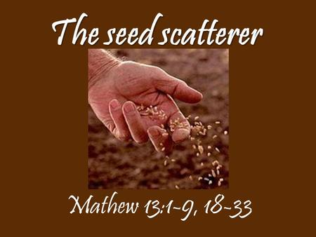 The seed scatterer Mathew 13:1-9, 18-33.
