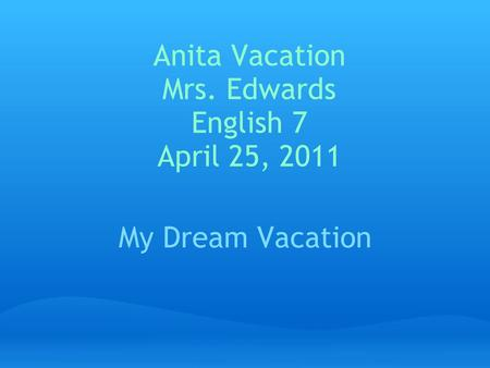 Anita Vacation Mrs. Edwards English 7 April 25, 2011 My Dream Vacation.