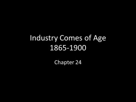 Industry Comes of Age 1865-1900 Chapter 24. A. Intro Why are the best people not president? Answer: There was a lot more money to be made as an entrepreneur.