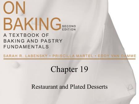 Chapter 19 Restaurant and Plated Desserts. Copyright ©2009 by Pearson Education, Inc. Upper Saddle River, New Jersey 07458 All rights reserved. On Baking:
